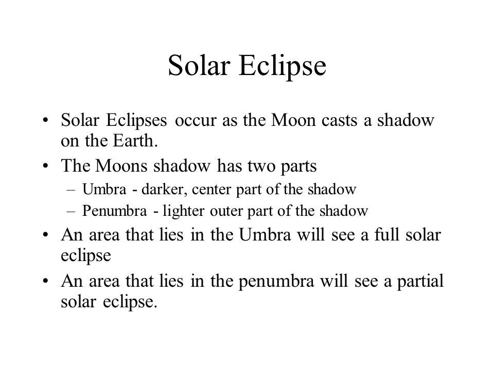 Solar Eclipse Solar Eclipses occur as the Moon casts a shadow on the Earth. The Moons shadow has two parts –Umbra - darker, center part of the shadow