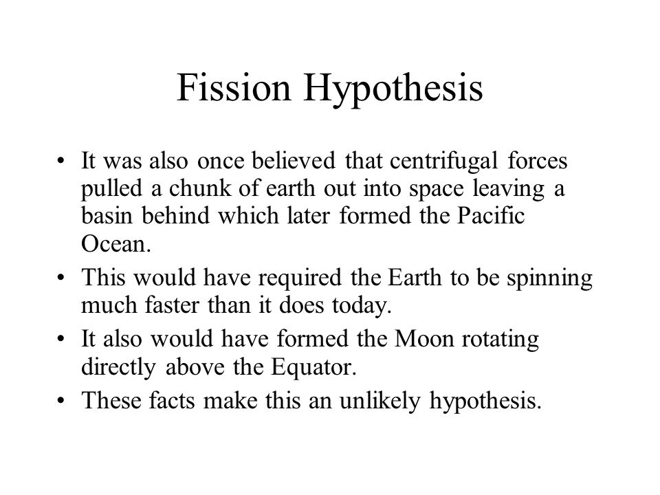 Fission Hypothesis It was also once believed that centrifugal forces pulled a chunk of earth out into space leaving a basin behind which later formed