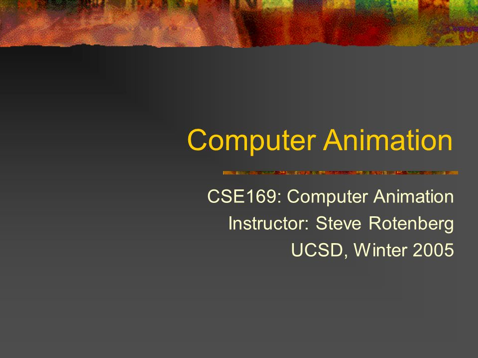 Computer Animation CSE169: Computer Animation Instructor: Steve Rotenberg UCSD, Winter 2005
