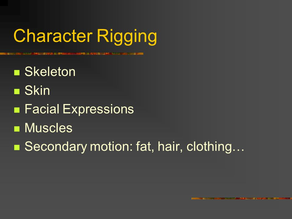 Character Rigging Skeleton Skin Facial Expressions Muscles Secondary motion: fat, hair, clothing…