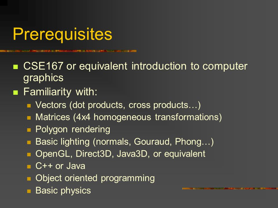 Prerequisites CSE167 or equivalent introduction to computer graphics Familiarity with: Vectors (dot products, cross products…) Matrices (4x4 homogeneous transformations) Polygon rendering Basic lighting (normals, Gouraud, Phong…) OpenGL, Direct3D, Java3D, or equivalent C++ or Java Object oriented programming Basic physics
