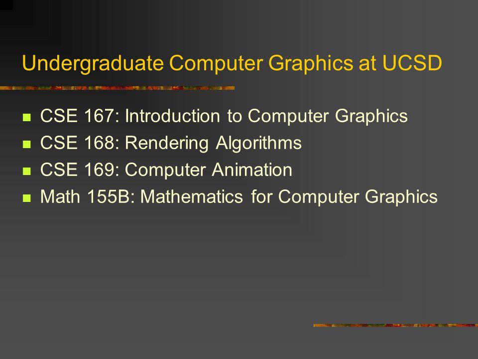 Undergraduate Computer Graphics at UCSD CSE 167: Introduction to Computer Graphics CSE 168: Rendering Algorithms CSE 169: Computer Animation Math 155B: Mathematics for Computer Graphics