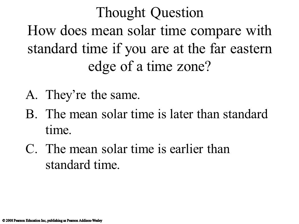 Thought Question How does mean solar time compare with standard time if you are at the far eastern edge of a time zone? A.They're the same. B.The mean