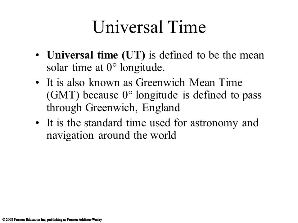 Universal Time Universal time (UT) is defined to be the mean solar time at 0° longitude. It is also known as Greenwich Mean Time (GMT) because 0° long