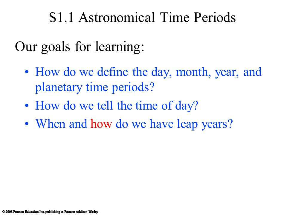 S1.1 Astronomical Time Periods How do we define the day, month, year, and planetary time periods? How do we tell the time of day? When and how do we h