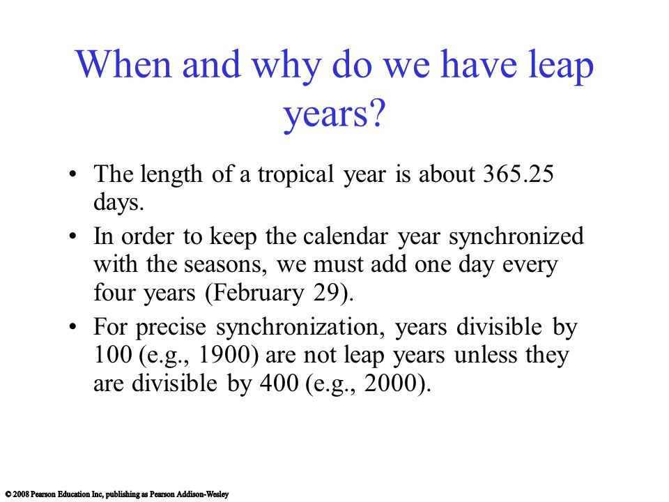 When and why do we have leap years? The length of a tropical year is about 365.25 days. In order to keep the calendar year synchronized with the seaso