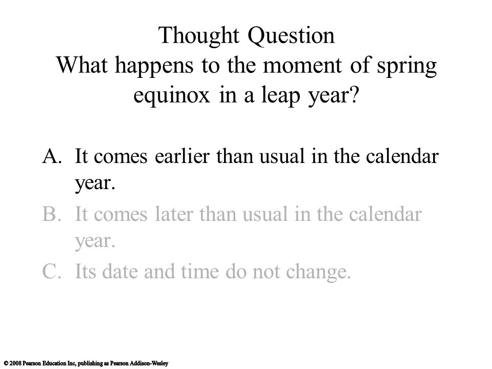 Thought Question What happens to the moment of spring equinox in a leap year? A.It comes earlier than usual in the calendar year. B.It comes later tha