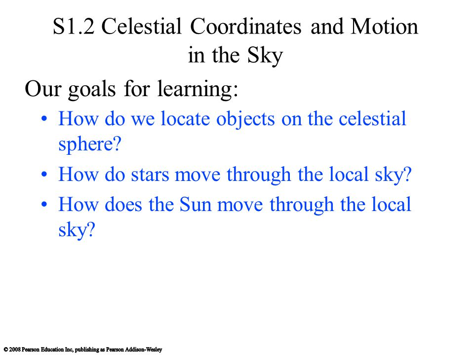 S1.2 Celestial Coordinates and Motion in the Sky How do we locate objects on the celestial sphere? How do stars move through the local sky? How does t