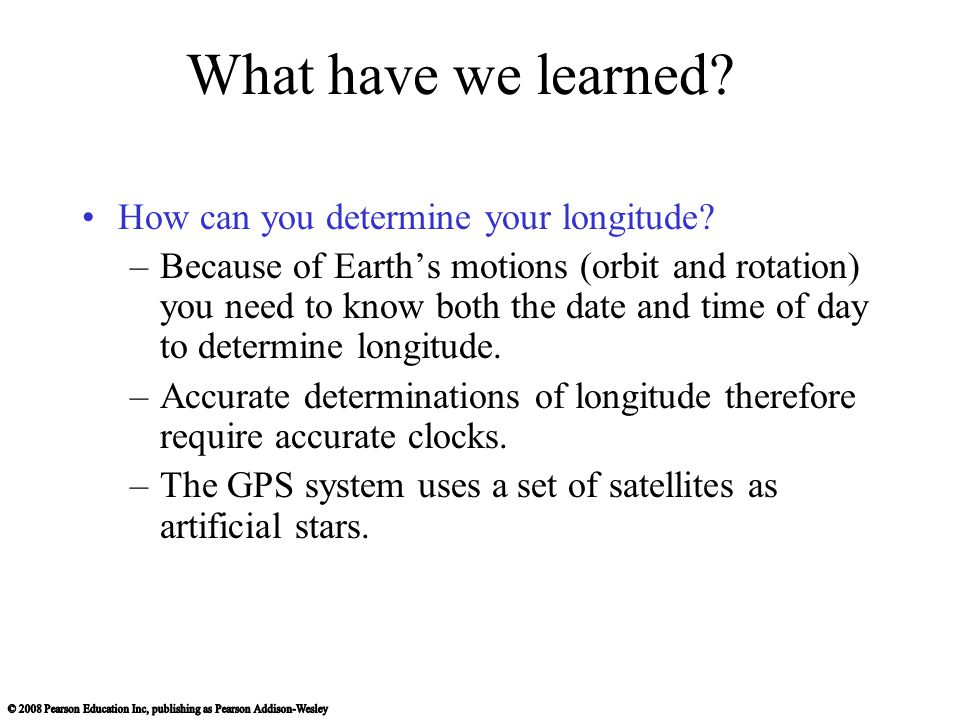 What have we learned? How can you determine your longitude? –Because of Earth's motions (orbit and rotation) you need to know both the date and time o
