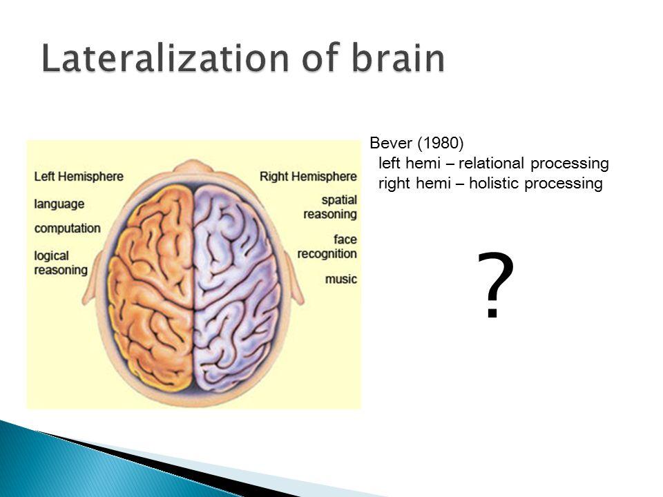 ? Bever (1980) left hemi – relational processing right hemi – holistic processing