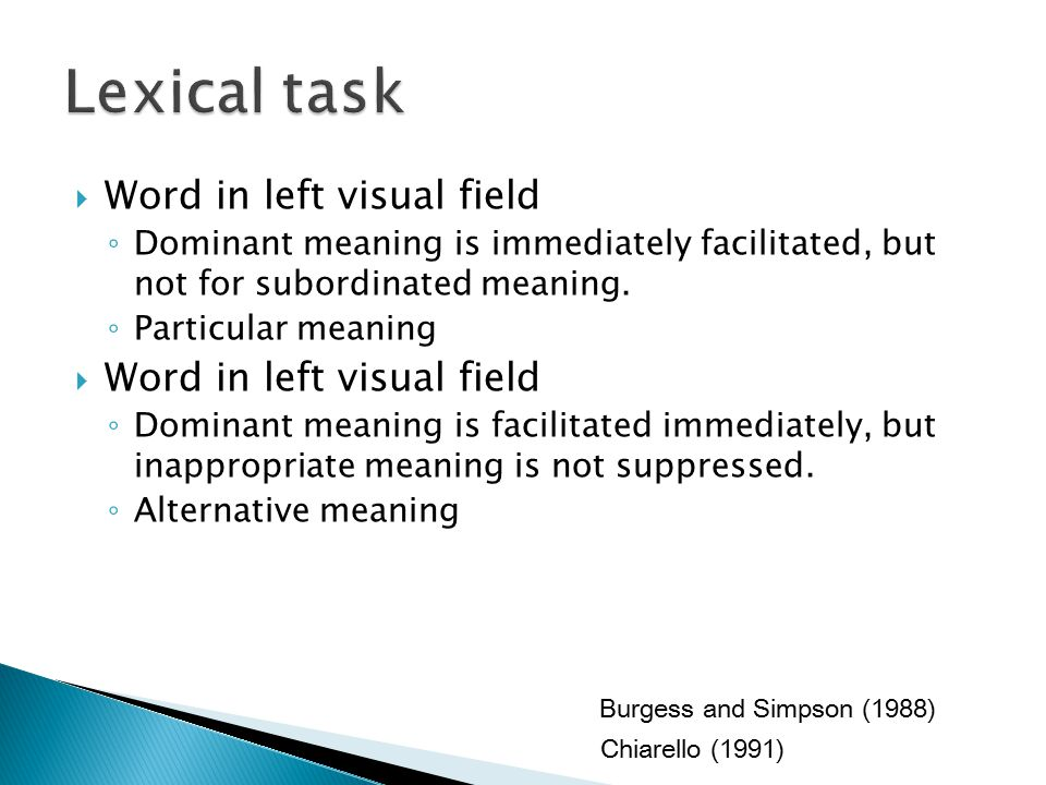  Word in left visual field ◦ Dominant meaning is immediately facilitated, but not for subordinated meaning.