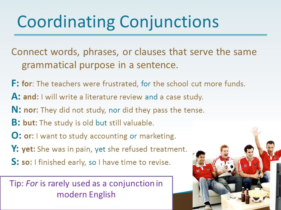 17 Coordinating Conjunctions Connect words, phrases, or clauses that serve the same grammatical purpose in a sentence. F: for: The teachers were frust