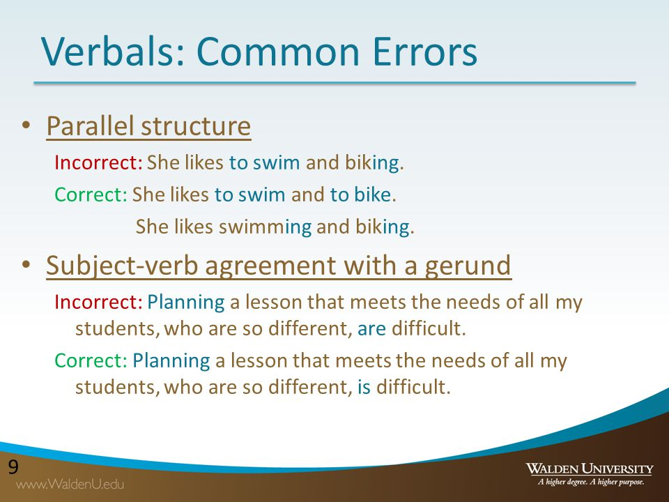 99 Verbals: Common Errors Parallel structure Incorrect: She likes to swim and biking. Correct: She likes to swim and to bike. She likes swimming and b