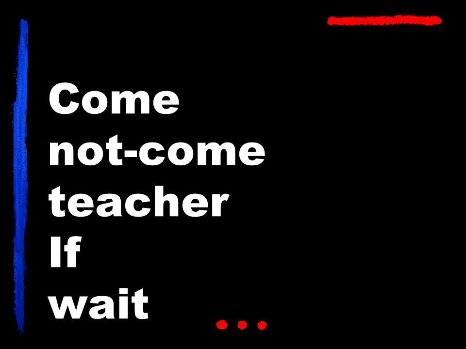 Come not-come teacher If wait