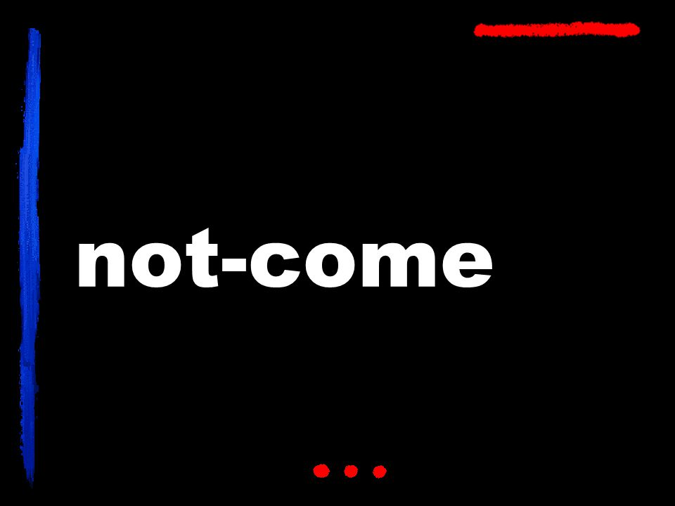not-come