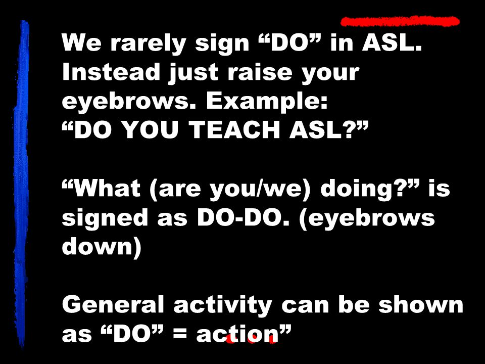 We rarely sign DO in ASL. Instead just raise your eyebrows.