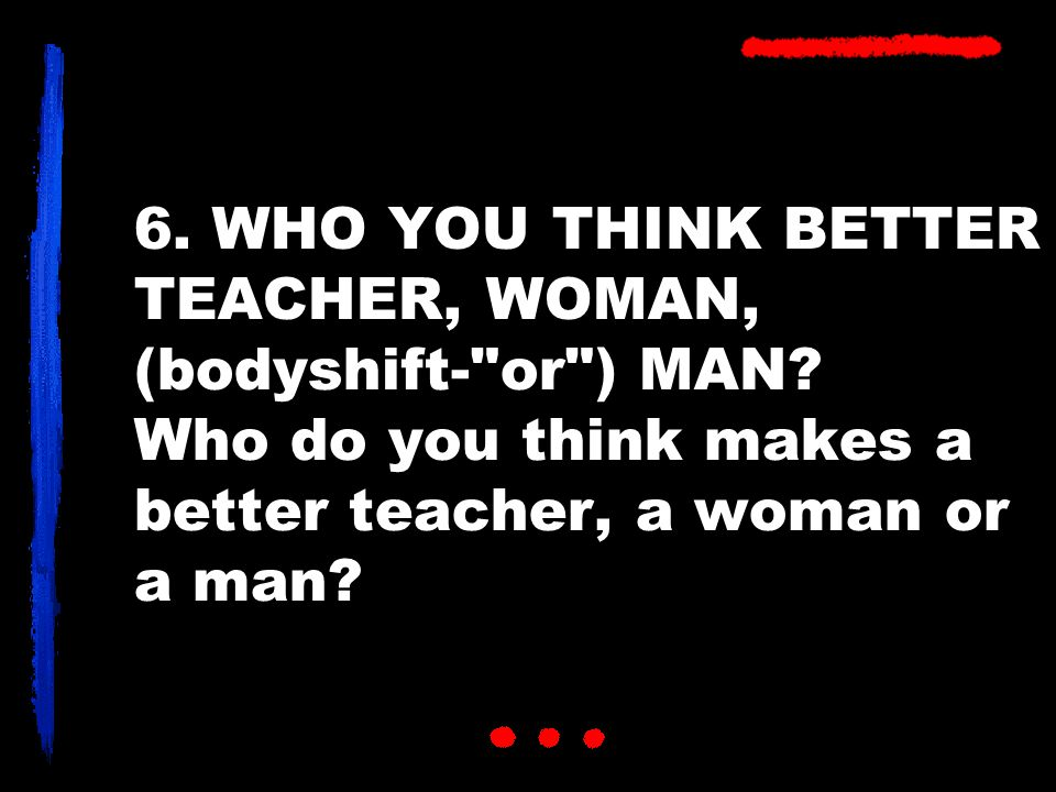 6. WHO YOU THINK BETTER TEACHER, WOMAN, (bodyshift- or ) MAN.