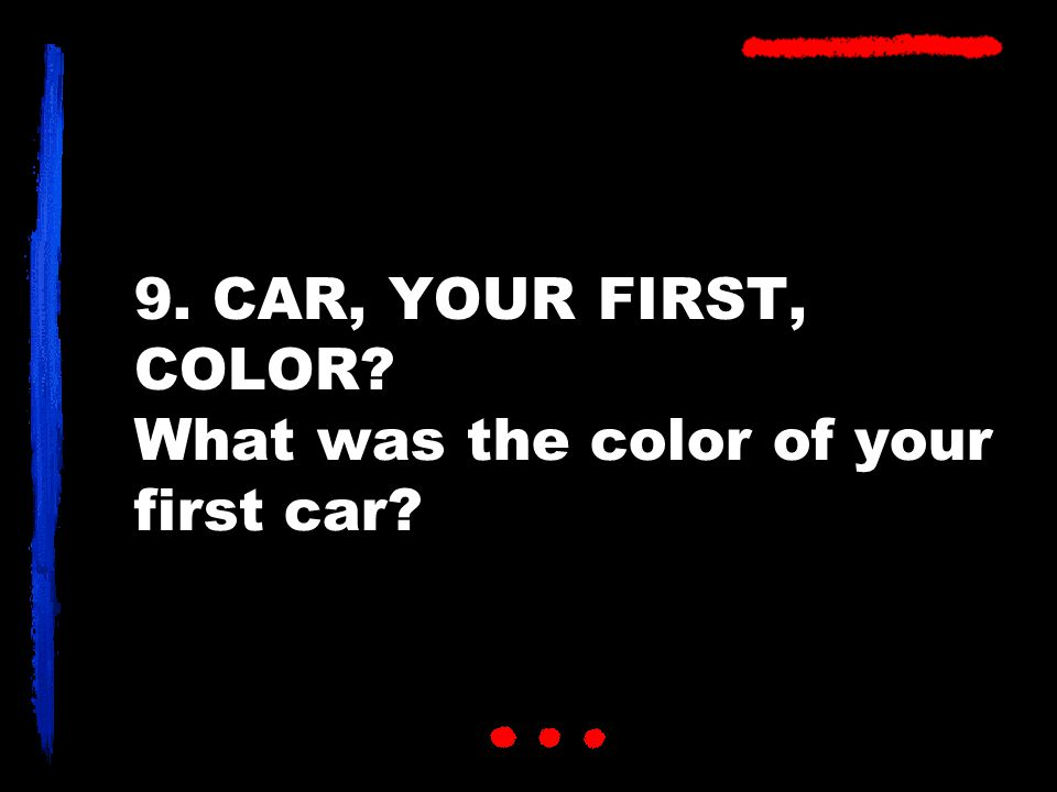 9. CAR, YOUR FIRST, COLOR What was the color of your first car