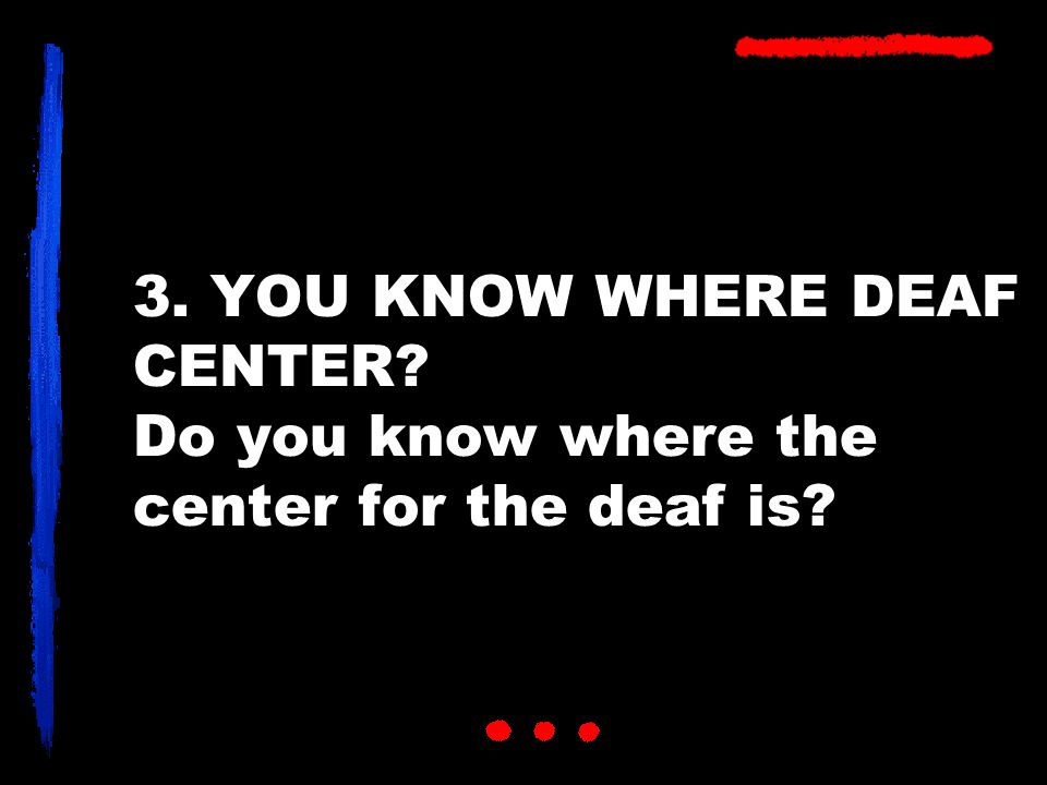 3. YOU KNOW WHERE DEAF CENTER Do you know where the center for the deaf is