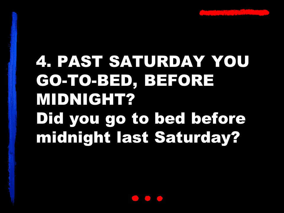 4. PAST SATURDAY YOU GO-TO-BED, BEFORE MIDNIGHT Did you go to bed before midnight last Saturday