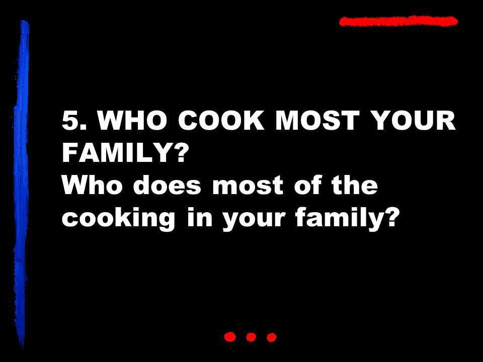 5. WHO COOK MOST YOUR FAMILY Who does most of the cooking in your family