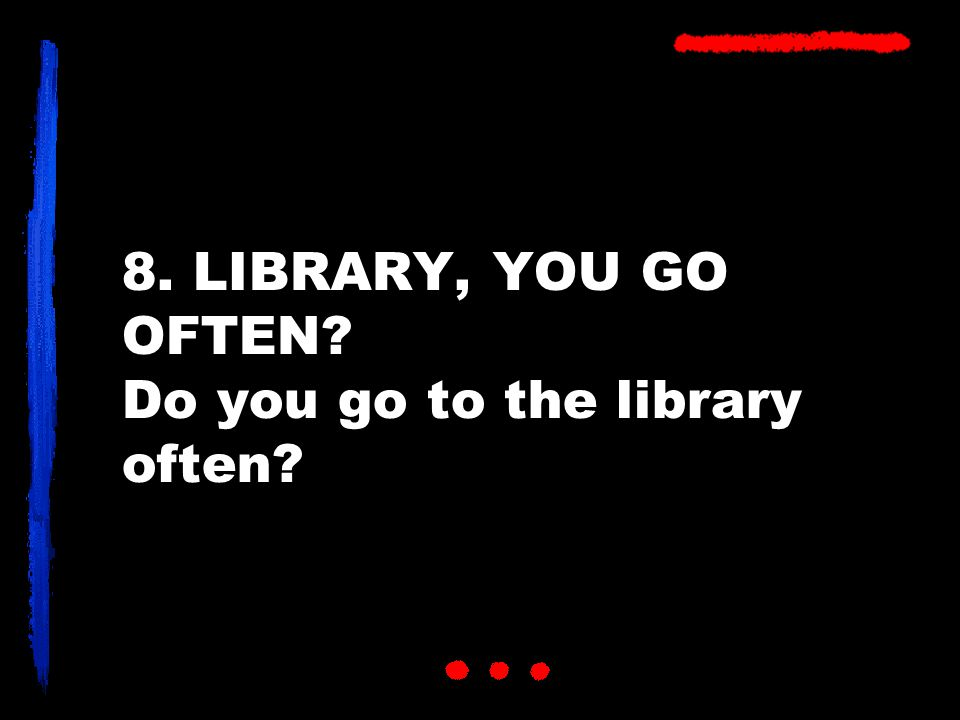8. LIBRARY, YOU GO OFTEN Do you go to the library often