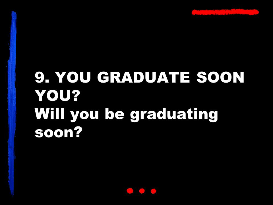 9. YOU GRADUATE SOON YOU Will you be graduating soon
