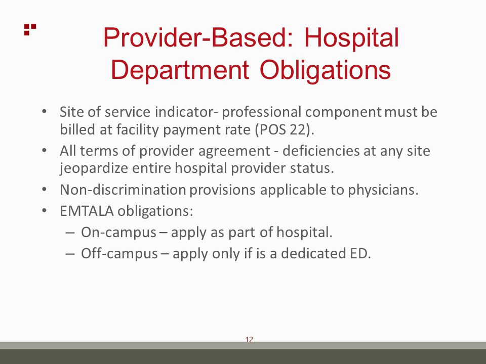 12 Provider-Based: Hospital Department Obligations Site of service indicator- professional component must be billed at facility payment rate (POS 22).
