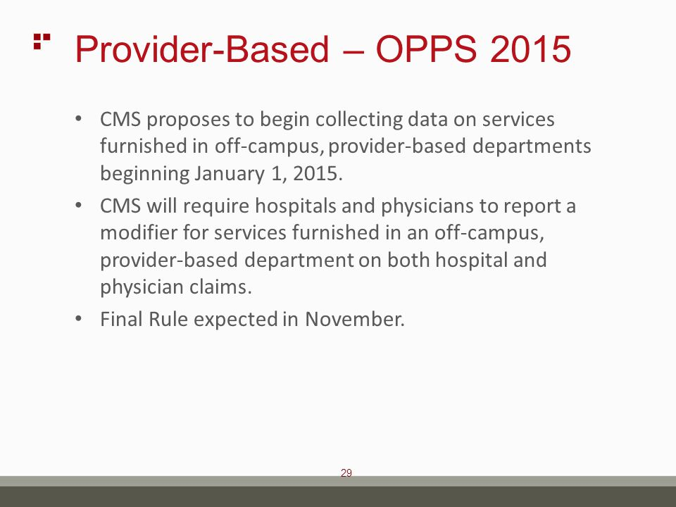 29 Provider-Based – OPPS 2015 CMS proposes to begin collecting data on services furnished in off-campus, provider-based departments beginning January 1, 2015.