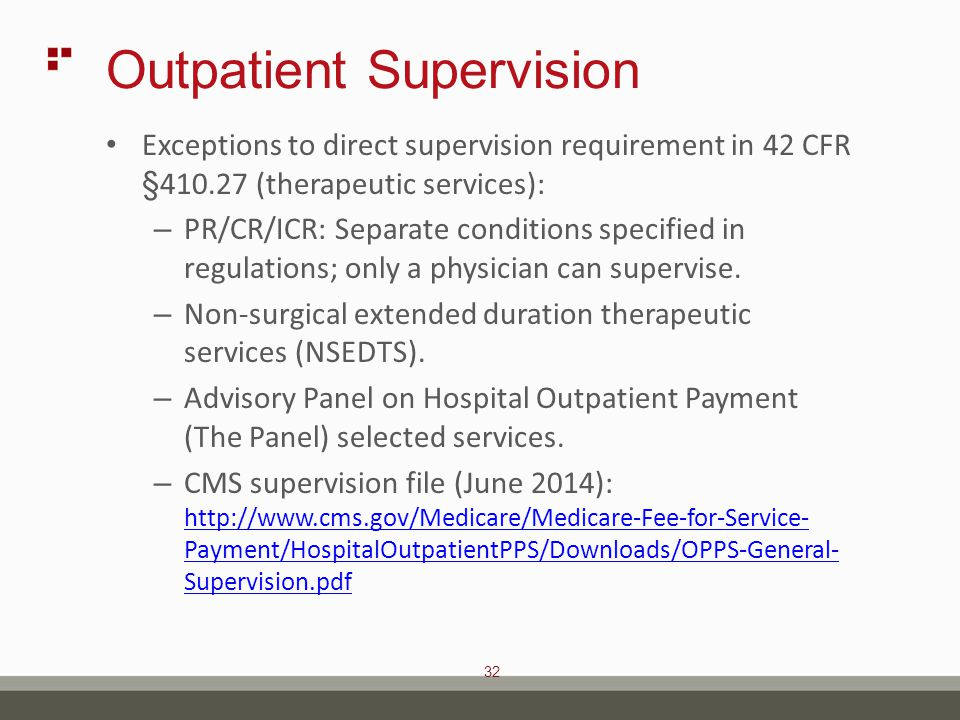 32 Outpatient Supervision Exceptions to direct supervision requirement in 42 CFR §410.27 (therapeutic services): – PR/CR/ICR: Separate conditions specified in regulations; only a physician can supervise.