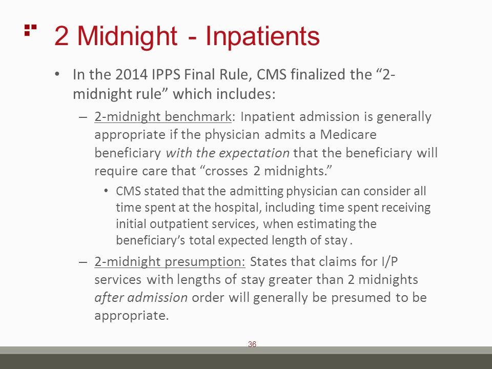 36 2 Midnight - Inpatients In the 2014 IPPS Final Rule, CMS finalized the 2- midnight rule which includes: – 2-midnight benchmark: Inpatient admission is generally appropriate if the physician admits a Medicare beneficiary with the expectation that the beneficiary will require care that crosses 2 midnights. CMS stated that the admitting physician can consider all time spent at the hospital, including time spent receiving initial outpatient services, when estimating the beneficiary's total expected length of stay.