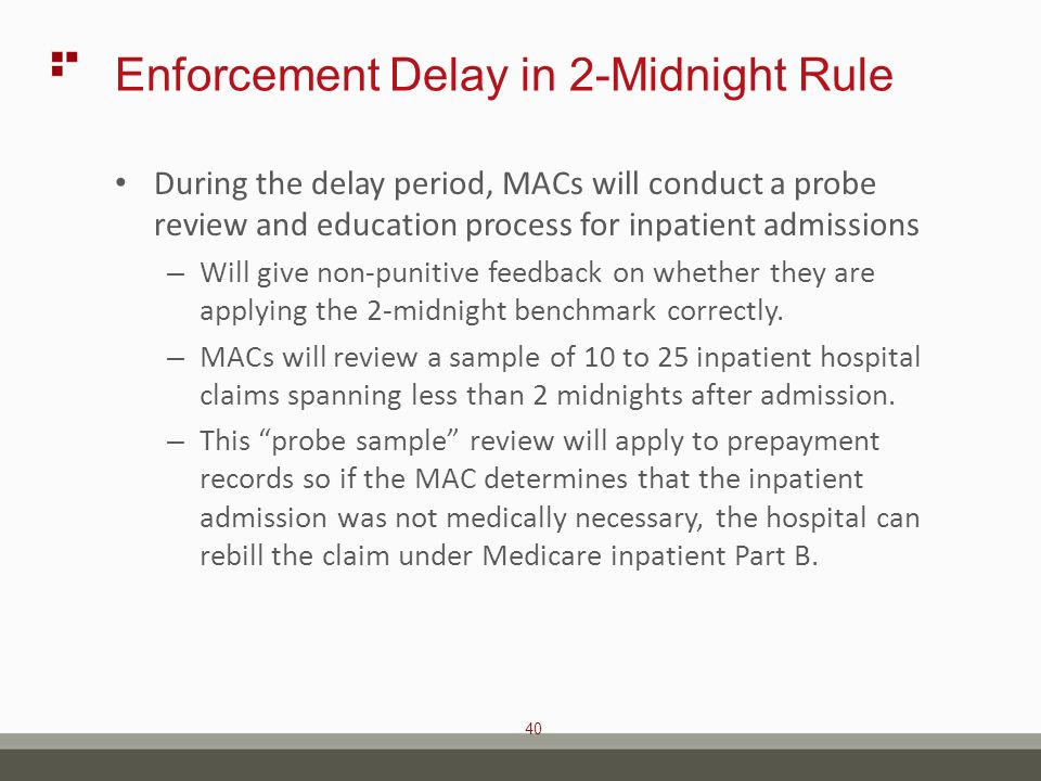 40 Enforcement Delay in 2-Midnight Rule During the delay period, MACs will conduct a probe review and education process for inpatient admissions – Will give non-punitive feedback on whether they are applying the 2-midnight benchmark correctly.