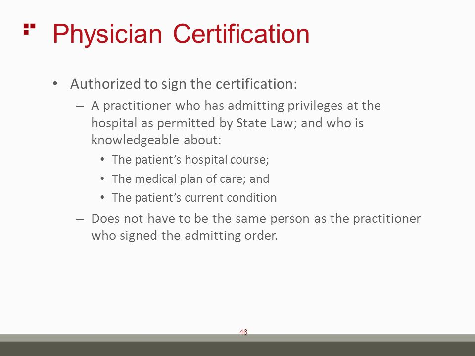 46 Physician Certification Authorized to sign the certification: – A practitioner who has admitting privileges at the hospital as permitted by State Law; and who is knowledgeable about: The patient's hospital course; The medical plan of care; and The patient's current condition – Does not have to be the same person as the practitioner who signed the admitting order.