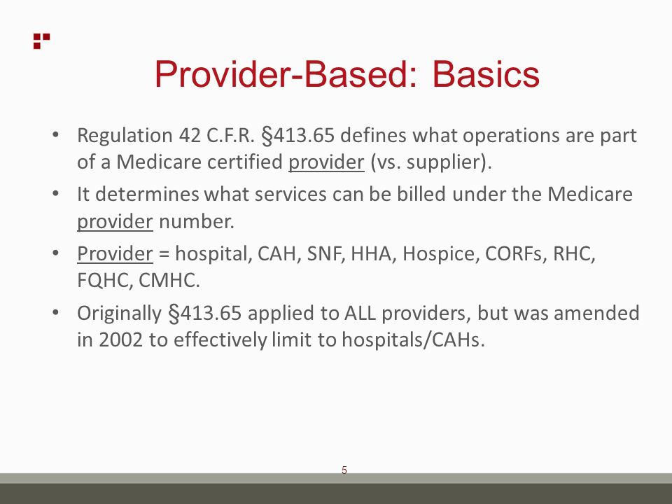 6 Provider-Based: Exclusions §413.65 Not applicable to provider based status of: – ASCs, CORFs, HHAs, SNFs, Hospices – Inpatient rehab units – IDTF's and clinical labs paid only on fee schedule – PT/OT/ST unless at a CAH or caps suspended* – ESRD - see §413.174 – Ambulance – Non-revenue producing departments With exclusions,§413.65 effectively only applies to hospital outpatient departments and RHCs.