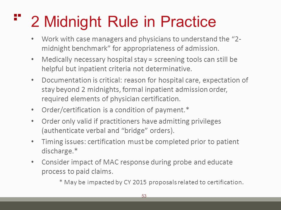 53 2 Midnight Rule in Practice Work with case managers and physicians to understand the 2- midnight benchmark for appropriateness of admission.