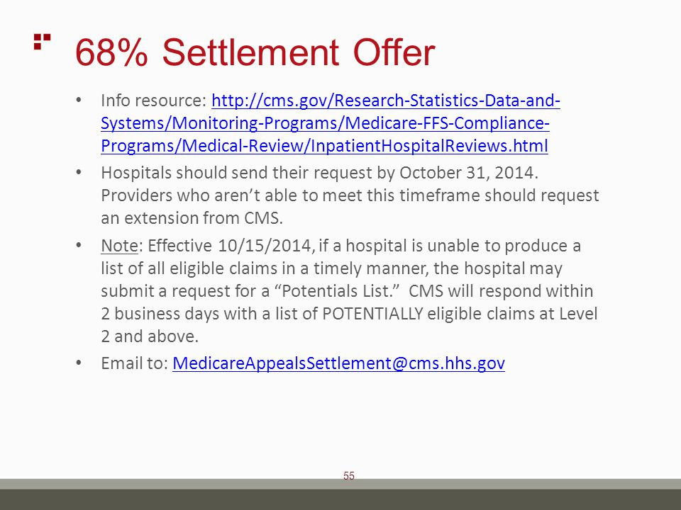 55 68% Settlement Offer Info resource: http://cms.gov/Research-Statistics-Data-and- Systems/Monitoring-Programs/Medicare-FFS-Compliance- Programs/Medical-Review/InpatientHospitalReviews.htmlhttp://cms.gov/Research-Statistics-Data-and- Systems/Monitoring-Programs/Medicare-FFS-Compliance- Programs/Medical-Review/InpatientHospitalReviews.html Hospitals should send their request by October 31, 2014.