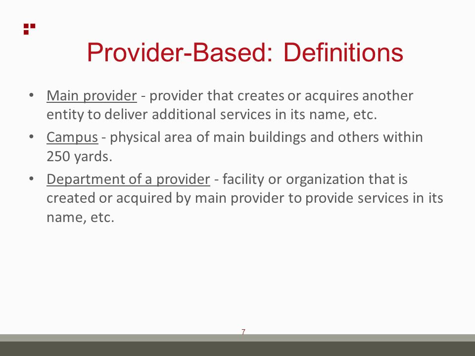 8 Provider-Based: Definitions Provider based entity - separately certified provider owned by main provider (traditional hospital based concept) SNF, RHC, etc.