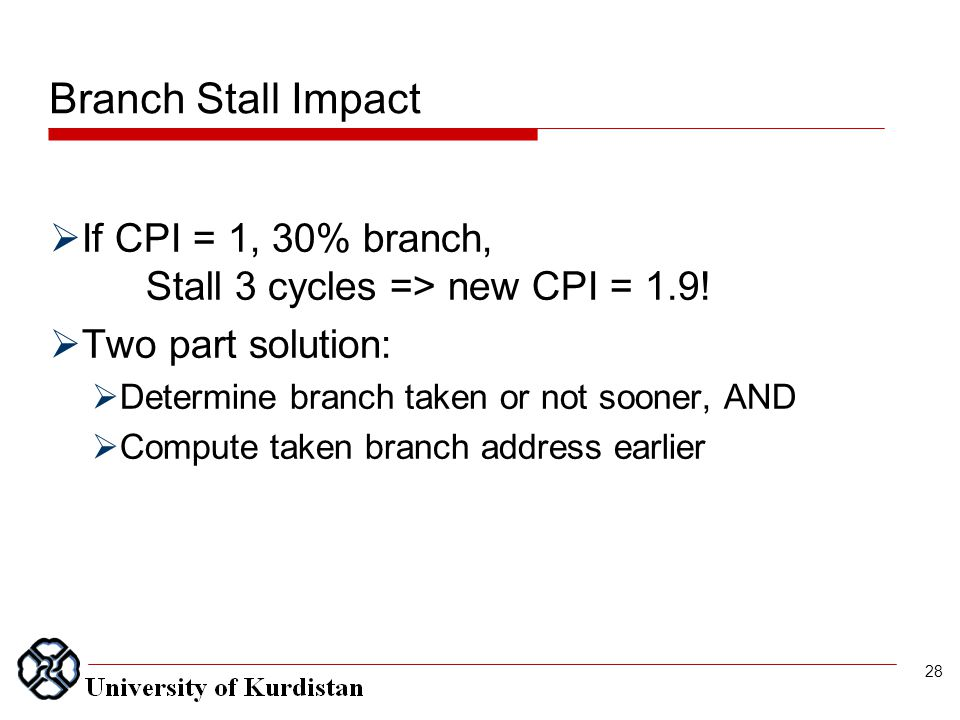 Branch Stall Impact  If CPI = 1, 30% branch, Stall 3 cycles => new CPI = 1.9.