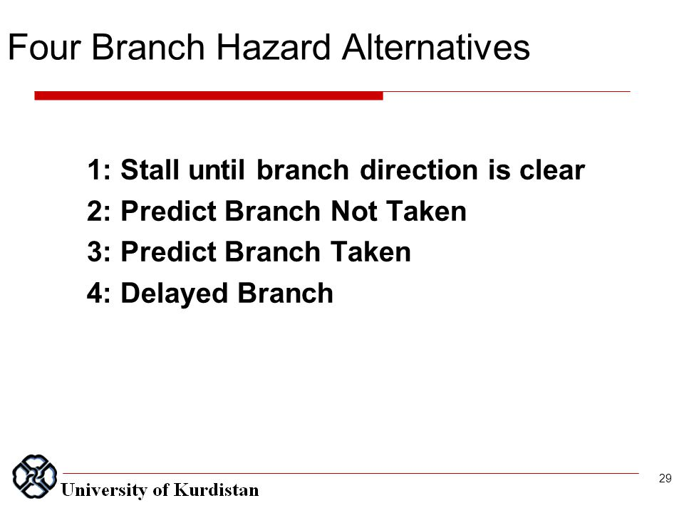 Four Branch Hazard Alternatives 1: Stall until branch direction is clear 2: Predict Branch Not Taken 3: Predict Branch Taken 4: Delayed Branch 29