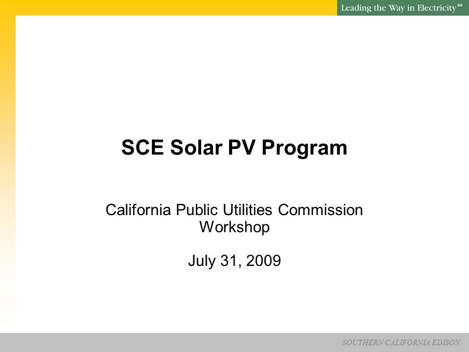 SOUTHERN CALIFORNIA EDISON SM Page 31 SCE Solar PV Program – CPUC Workshop SCE Responsibilities SCE will be responsible for turning the Forecast information into Schedules or accept the CAISO's PIRP Schedules SCE will handle reporting renewable energy credits to Western Renewable Energy Generation Information System ( WREGIS )