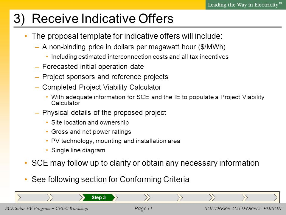 SOUTHERN CALIFORNIA EDISON SM Page 11 SCE Solar PV Program – CPUC Workshop 3) Receive Indicative Offers The proposal template for indicative offers will include: –A non-binding price in dollars per megawatt hour ($/MWh) Including estimated interconnection costs and all tax incentives –Forecasted initial operation date –Project sponsors and reference projects –Completed Project Viability Calculator With adequate information for SCE and the IE to populate a Project Viability Calculator –Physical details of the proposed project Site location and ownership Gross and net power ratings PV technology, mounting and installation area Single line diagram SCE may follow up to clarify or obtain any necessary information See following section for Conforming Criteria Step 3