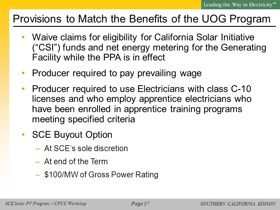 SOUTHERN CALIFORNIA EDISON SM Page 37 SCE Solar PV Program – CPUC Workshop Waive claims for eligibility for California Solar Initiative ( CSI ) funds and net energy metering for the Generating Facility while the PPA is in effect Producer required to pay prevailing wage Producer required to use Electricians with class C-10 licenses and who employ apprentice electricians who have been enrolled in apprentice training programs meeting specified criteria SCE Buyout Option –At SCE's sole discretion –At end of the Term –$100/MW of Gross Power Rating Provisions to Match the Benefits of the UOG Program