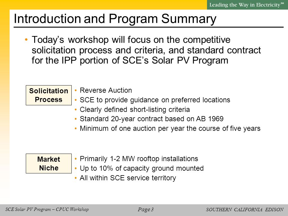 SOUTHERN CALIFORNIA EDISON SM Page 4 SCE Solar PV Program – CPUC Workshop SCE Procurement Background SCE will rely upon its experience procuring power through competitive solicitation –Balances needs of all stakeholders (customers, counterparties, and SCE) The proposed Solar PV Program process and criteria are modeled after the All Source RFO, a reverse auction in which SCE procures several hundred million dollars worth of energy and capacity every year