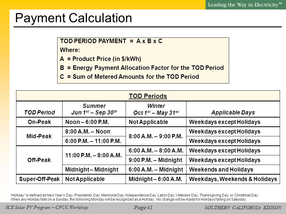 SOUTHERN CALIFORNIA EDISON SM Page 41 SCE Solar PV Program – CPUC Workshop Payment Calculation TOD PERIOD PAYMENT = A x B x C Where: A = Product Price (in $/kWh) B = Energy Payment Allocation Factor for the TOD Period C = Sum of Metered Amounts for the TOD Period Holiday is defined as New Year's Day, Presidents' Day, Memorial Day, Independence Day, Labor Day, Veterans Day, Thanksgiving Day, or Christmas Day.