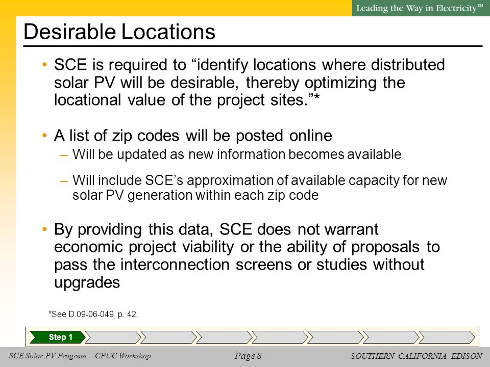 SOUTHERN CALIFORNIA EDISON SM Page 8 SCE Solar PV Program – CPUC Workshop Desirable Locations SCE is required to identify locations where distributed solar PV will be desirable, thereby optimizing the locational value of the project sites. * A list of zip codes will be posted online –Will be updated as new information becomes available –Will include SCE's approximation of available capacity for new solar PV generation within each zip code By providing this data, SCE does not warrant economic project viability or the ability of proposals to pass the interconnection screens or studies without upgrades *See D.09-06-049, p.