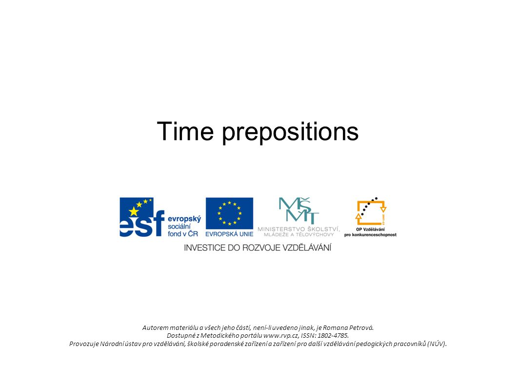 Time prepositions at - at 3 o clock, at noon, at the moment, at night, at the same time, at the weekend, at Christmas/Easter, at sunrise, at bedtime, at dinnertime in – in summer, in May, in 1998, in the morning/afternoon/ evening, in the past/future, in the 19 th century, in few days/weeks.......