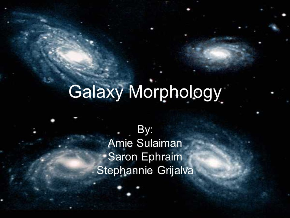 Galaxy Morphology By: Amie Sulaiman Saron Ephraim Stephannie Grijalva