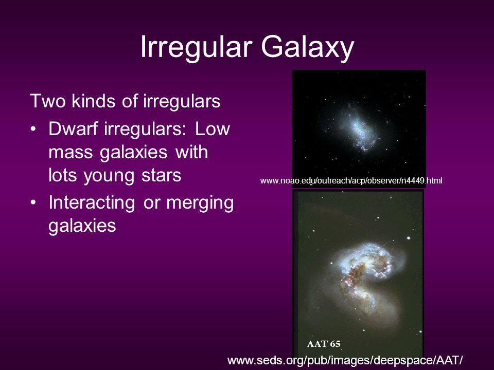 Irregular Galaxy Two kinds of irregulars Dwarf irregulars: Low mass galaxies with lots young stars Interacting or merging galaxies www.noao.edu/outrea