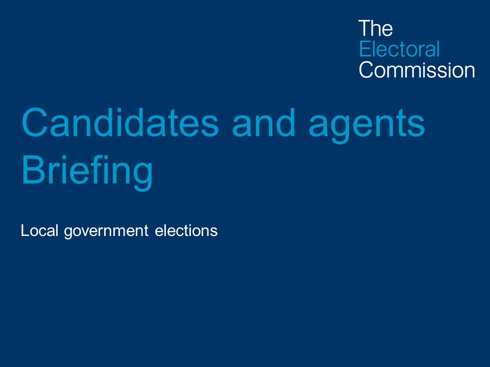 Candidates and agents Briefing Local government elections