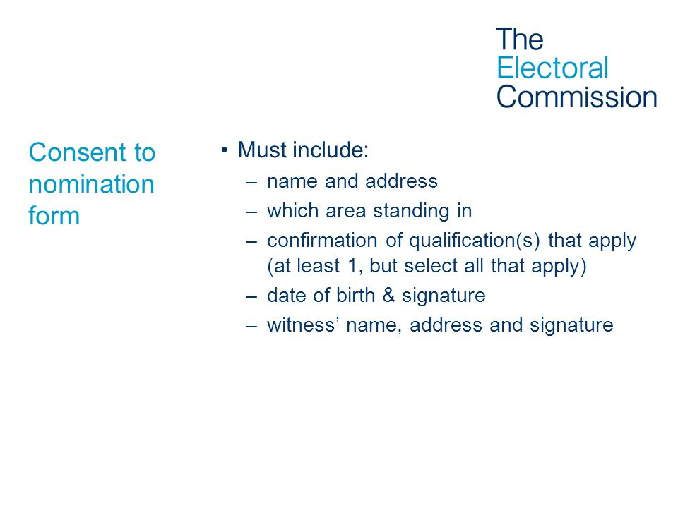 Consent to nomination form Must include: –name and address –which area standing in –confirmation of qualification(s) that apply (at least 1, but select all that apply) –date of birth & signature –witness' name, address and signature